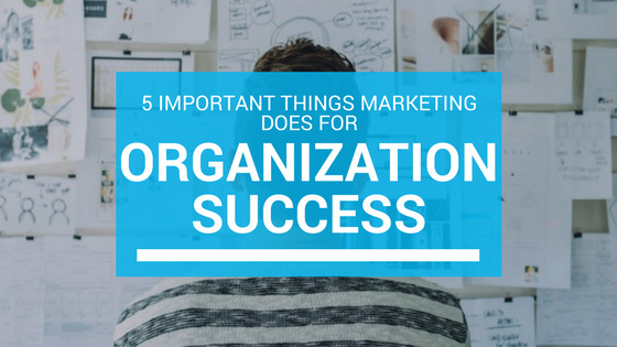 5 important things marketing does or organization success